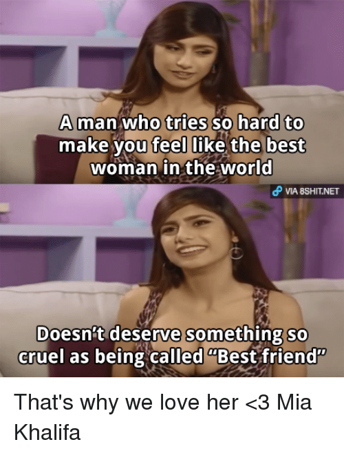 "Best Friend, Friends, and Love: A man who tries so hard to  make you feel like the best  woman in the world  VIA 8SHITNET  Doesn't deserve Something so  cruel as being called ""Best friend"" That's why we love her <3 Mia Khalifa"