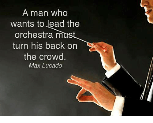 max lucado: A man who  wants to lead the  orchestra must  turn his back on  the crowd.  Max Lucado