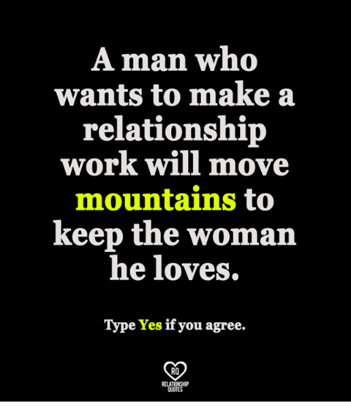 Memes, Work, and 🤖: A man who  wants to make a  relationship  work will move  mountains to  keep the woma  he loves.  Type Yes if you agree.  RO