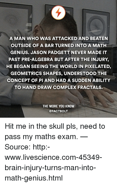 Pixellated: A MAN WHO WAS ATTACKED AND BEATEN  OUTSIDE OF A BAR TURNED INTO A MATH  GENIUS. JASON PADGETT NEVER MADE IT  PAST PRE-ALGEBRA BUT AFTER THE INJURY,  HE BEGAN SEEING THE WORLD IN PIXELATED  GEOMETRICS SHAPES, UNDERSTOOD THE  CONCEPT OF PI AND HAD A SUDDEN ABILITY  TO HAND DRAW COMPLEX FRACTALS.  THE MORE YOU KNOW  @FACTBOLT Hit me in the skull pls, need to pass my maths exam. — Source: http:-www.livescience.com-45349-brain-injury-turns-man-into-math-genius.html