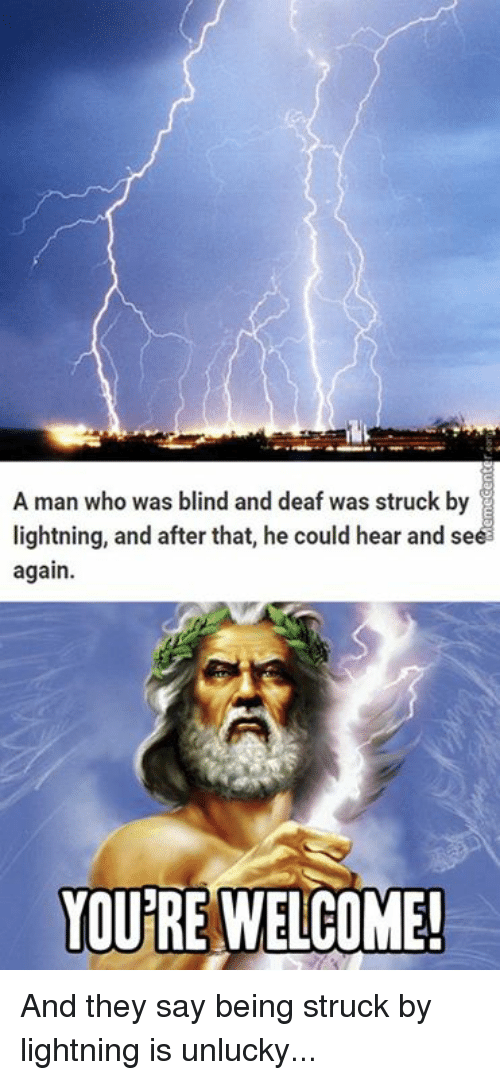 Unluckiness: A man who was blind and deaf was struck by  lightning, and after that, he could hear and se  again.  YOU RE WELCOME! And they say being struck by lightning is unlucky...