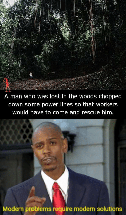 chopped: A man who was lost in the woods chopped  down some power lines so that workers  would have to come and rescue him   Modern problems require modern solutions