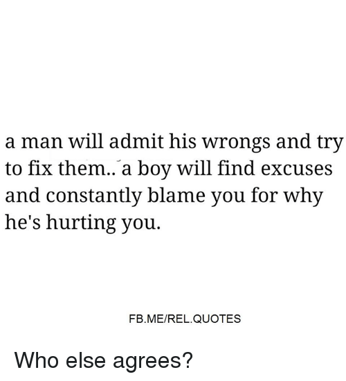 Memes, Quotes, and Wrongs: a man will admit his wrongs and try  to fix them. a boy will find excuses  and constantly blame you for why  he's hurting you.  FB.ME/REL.QUOTES Who else agrees?