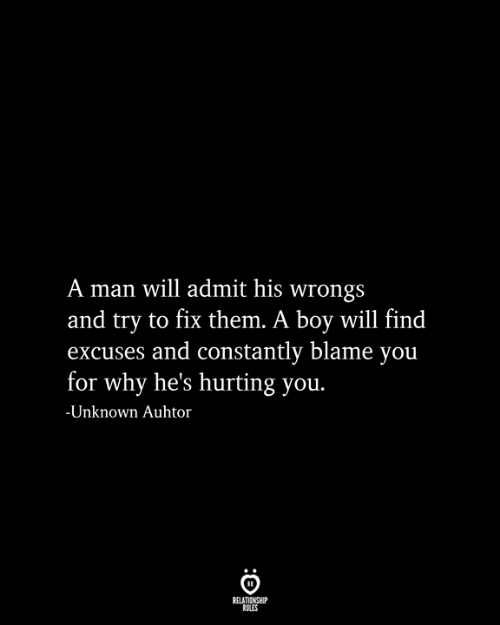 Wrongs: A man will admit his wrongs  and try to fix them. A boy will find  excuses and constantly blame you  for why he's hurting you.  -Unknown Auhtor  RELATIONSHIP  RULES