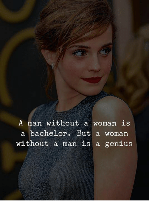 Bachelor: A man without a woman is  a bachelor. But a woman  without a man is a genius