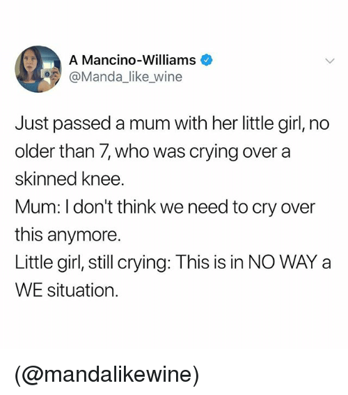 Crying, Wine, and Girl: A Mancino-Williams  @Manda_like wine  Just passed a mum with her little girl, no  older than 7, who was crying over a  skinned knee.  Mum: I don't think we need to cry over  this anymore.  Little girl, still crying: This is in NO WAY a  WE situation. (@mandalikewine)