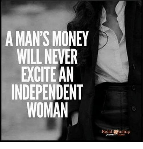 Relatables: A MAN'S MONEY  WILL NEVER  EXCITE AN  INDEPENDENT  WOMAN  Relase nship  Relat nship
