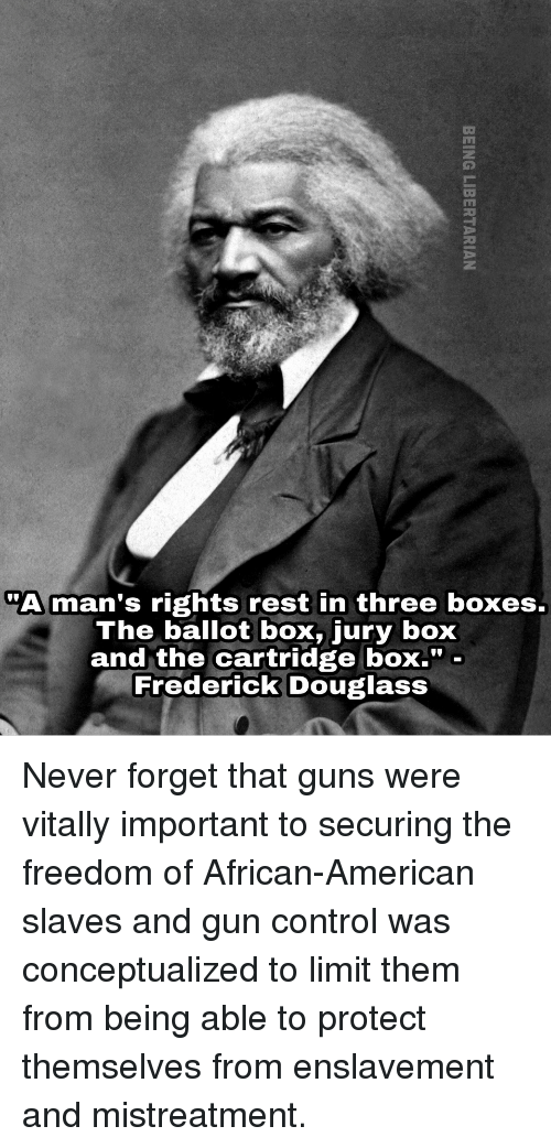 """Frederick Douglass: """"A man's rights rest in three boxes.  The ballot box, jury box  and the cartridge boX."""" -  Frederick Douglass <p>Never forget that guns were vitally important to securing the freedom of African-American slaves and gun control was conceptualized to limit them from being able to protect themselves from enslavement and mistreatment.</p>"""
