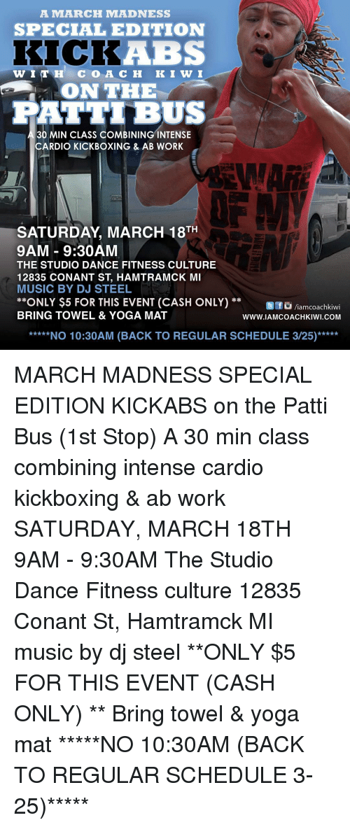 Work Saturday: A MARCH MMADNESS  SPECIAL  EDITION  KICK  WITH COA CH  K I WW I  ON THE  FATTIBUS  30 MIN CLASS COMBINING INTENSE  CARDIO KICKBOXING & AB WORK  SATURDAY MARCH 18TH  9AM 9:30AM  THE STUDIO DANCE FITNESS CULTURE  12835 CONANT ST HAMTRAMCK MI  MUSIC BY DJ STEEL  ONLY $5 FOR THIS EVENT (CASH ONLY)  Et fo Viam coachkiwi  BRING TOWEL & YOGA MAT  WWW IAMCOACHKIWI COM  *****NO 10:30 AM (BACK TO REGULAR SCHEDULE 3/25)***** MARCH MADNESS SPECIAL EDITION KICKABS on the Patti Bus (1st Stop) A 30 min class combining intense cardio kickboxing & ab work SATURDAY, MARCH 18TH 9AM - 9:30AM The Studio Dance Fitness culture 12835 Conant St, Hamtramck MI music by dj steel **ONLY $5 FOR THIS EVENT (CASH ONLY) ** Bring towel & yoga mat *****NO 10:30AM (BACK TO REGULAR SCHEDULE 3-25)*****