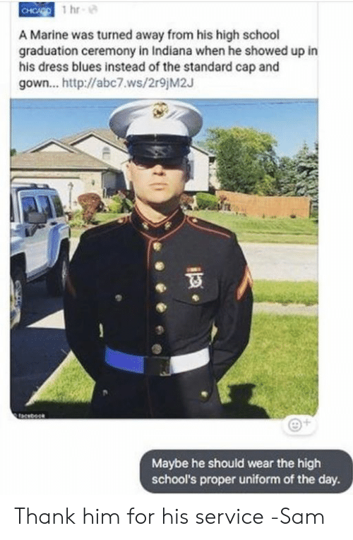 dress blues: A Marine was turned away from his high school  graduation ceremony in Indiana when he showed up in  his dress blues instead of the standard cap and  gown... http://abc7.ws/2r9 M2J  Maybe he should wear the high  school's proper uniform of the day. Thank him for his service   -Sam