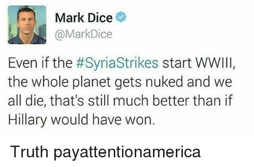 Memes, Dice, and Syria: a Mark Dice  @Mark Dice  Even if the  #Syria Strikes start WWIII  the whole planet gets nuked and we  all die, that's still much better than if  Hillary would have won Truth payattentionamerica