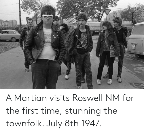 july: A Martian visits Roswell NM for the first time, stunning the townfolk. July 8th 1947.