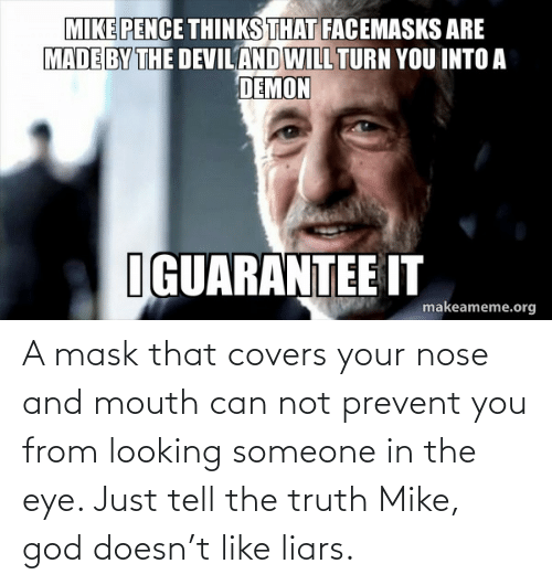 Tell The Truth: A mask that covers your nose and mouth can not prevent you from looking someone in the eye. Just tell the truth Mike, god doesn't like liars.