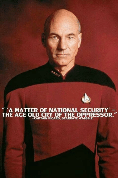 """captain picard: A MATTER OF NATIONAL SECURITY  THE AGE OLD CRY OF THE OPPRESSOR.""""  -CAPTAIN PICARD, STARDATE 43489.2."""