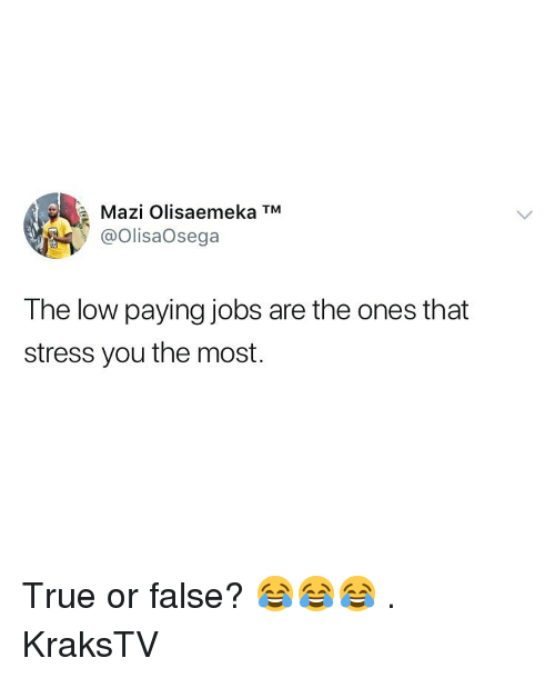 true or false: a  Mazi Olisaemeka TM  @OlisaOsega  The low paying jobs are the ones that  stress you the most. True or false? 😂😂😂 . KraksTV