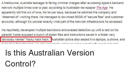 """infrastructure: A Melbourne, Australia teenager is facing criminal charges after accessing Apple's backend  network multiple times over a year, according to Australian newspaper The Age. He  apparently did this out of love, his lawyer says, because he admired the company and  """"dreamed of working there. He managed to download 90GB of secure files"""" and customer  accounts, although it's unclear exactly what part of the network infrastructure he accessed  He reportedly developed multiple backdoors and evaded detection up until a raid on his  parents' home exposed a bunch of stolen files and instructions saved in a folder very  obviously named """"hacky hack hack."""" Australian police also seized two laptops, a phone, and Is this Australian Version Control?"""