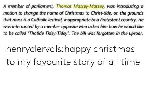 Member: A member of parliament, Thomas Massey-Massey, was introducing a  motion to change the name of Christmas to Christ-tide, on the grounds  that mass is a Catholic festival, inappropriate to a Protestant country. He  was interrupted by a member opposite who asked him how he would like  to be called Thotide Tidey-Tidey'. The bill was forgotten in the uproar. henryclervals:‪happy christmas to my favourite story of all time‬