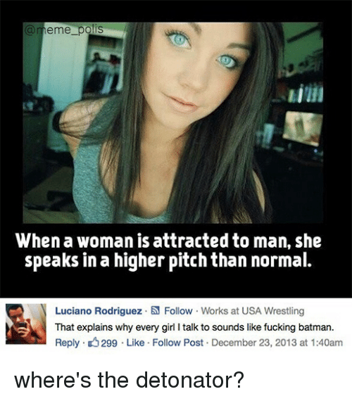 Batman, Meme, and Memes: a meme pols  When a woman is attracted to man, she  speaks in a higher pitch than normal.  N Luciano Rodriguez .N Follow Works at USA Wrestling  That explains why every girl l talk to sounds like fucking batman.  Reply. 299 Like Follow Post December 23, 2013 at 1:40am where's the detonator?