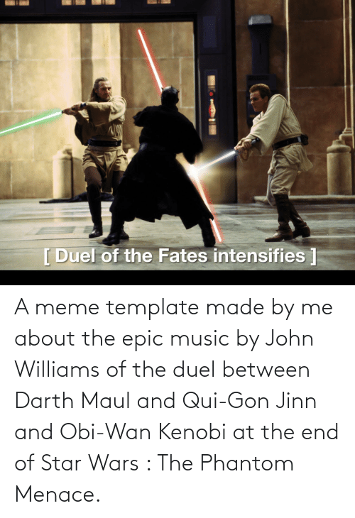 the phantom menace: A meme template made by me about the epic music by John Williams of the duel between Darth Maul and Qui-Gon Jinn and Obi-Wan Kenobi at the end of Star Wars : The Phantom Menace.