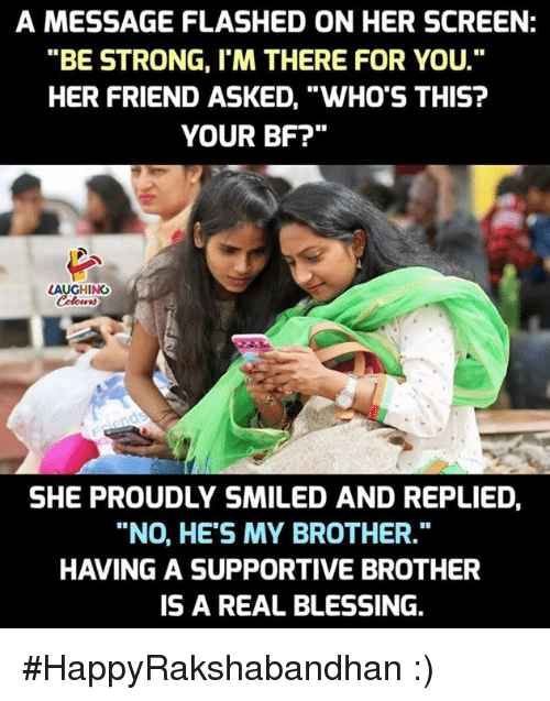 """Im There: A MESSAGE FLASHED ON HER SCREEN:  """"BE STRONG, I'M THERE FOR YOU.  HER FRIEND ASKED, """"WHO'S THIS?  YOUR BF?""""  LAUGHING  SHE PROUDLY SMILED AND REPLIED  """"NO, HE'S MY BROTHER.""""  HAVING A SUPPORTIVE BROTHER  IS A REAL BLESSING. #HappyRakshabandhan :)"""
