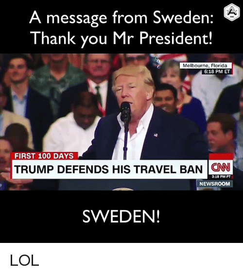 Anaconda, cnn.com, and Lol: A message from Sweden  6  Thank you Mr President!  Melbourne, Florida  6:18 PM ET  FIRST 100 DAYS  TRUMP DEFENDS HIS TRAVEL BAN CNN  3:18 PM PT  NEWSROOM  SWEDEN! LOL