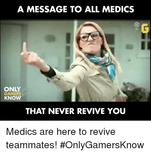 Video Games and Teammate: A MESSAGE TO ALL MEDICS  ONLY  GAMERS  KNO  THAT NEVER REVIVE YOU Medics are here to revive teammates! #OnlyGamersKnow