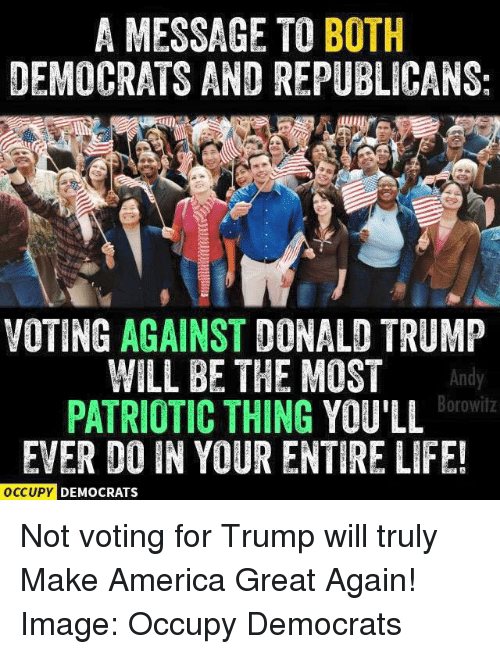 Donald Trump: A MESSAGE TO BOTH  DEMOCRATS AND REPUBLICANS:  VOTING AGAINST  DONALD TRUMP  WILL BE THE MOST  Borowitz  PATRIOTIC THING  YOULL  EVER DO IN YOUR ENTIRE LIFE!  OCCUPY DEMOCRATS Not voting for Trump will truly Make America Great Again!  Image: Occupy Democrats