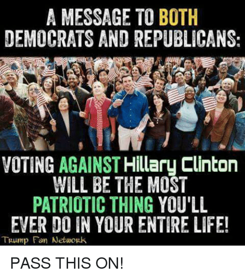Hillary Clinton: A MESSAGE TO BOTH  DEMOCRATS AND REPUBLICANS:  VOTING AGAINST  Hillary Clinton  WILL BE THE MOST  PATRIOTIC THING YOU'LL  EVER DO IN YOUR ENTIRE LIFE!  TRump Fon Network PASS THIS ON!