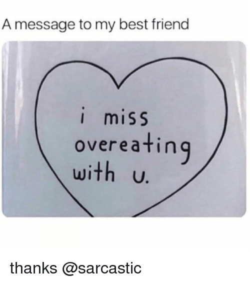 overeating: A message to my best friend  I miSS  overeating  with U. thanks @sarcastic