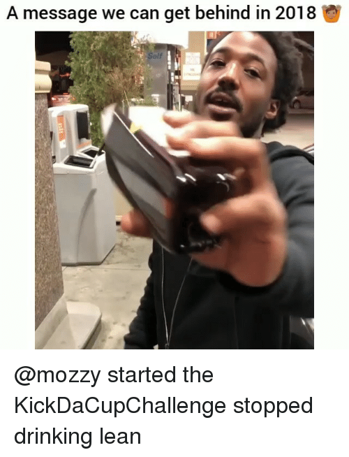 Drinking, Funny, and Lean: A message we can get behind in 2018  Self @mozzy started the KickDaCupChallenge stopped drinking lean