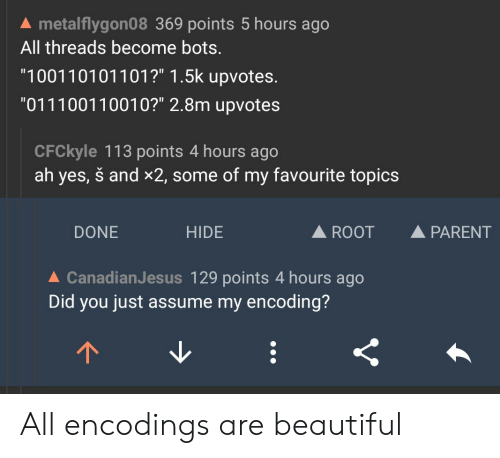 """Beautiful, Yes, and Hide: A metalflygon08 369 points 5 hours ago  All threads become bots  1001 10101101?"""" 1.5k upvotes.  011100110010?"""" 2.8m upvotes  CFCkyle 113 points 4 hours ago  ah yes, š and x2, some of my favourite topics  DONE  HIDE  A ROOT  A PARENT  ▲ CanadianJesus 129 points 4 hours ago  Did you just assume my encoding? All encodings are beautiful"""