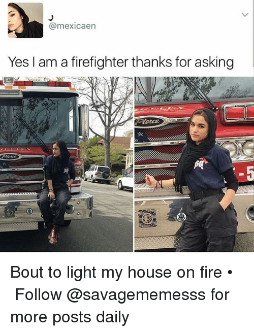 Memes, 🤖, and Yes: (a mexicaen  Yes I am a firefighter thanks for asking Bout to light my house on fire • ➫➫ Follow @savagememesss for more posts daily
