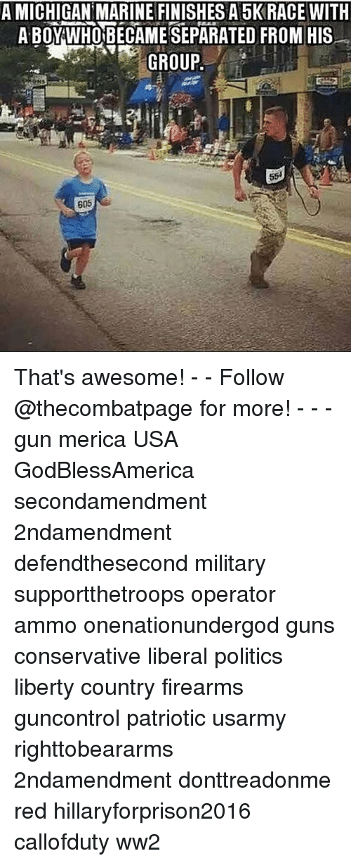 Hillaryforprison2016: A MICHIGAN MARINE FINISHES A 5K RACE WITH  A BOY WHOBECAMESEPARATED FROM HIS  GROUP  605 That's awesome! - - Follow @thecombatpage for more! - - - gun merica USA GodBlessAmerica secondamendment 2ndamendment defendthesecond military supportthetroops operator ammo onenationundergod guns conservative liberal politics liberty country firearms guncontrol patriotic usarmy righttobeararms 2ndamendment donttreadonme red hillaryforprison2016 callofduty ww2