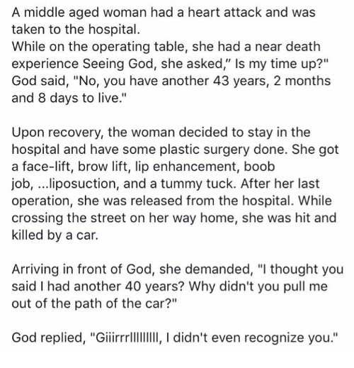 "Memes, Streets, and Taken: A middle aged woman had a heart attack and was  taken to the hospital.  While on the operating table, she had a near death  experience Seeing God, she asked,"" ls my time up?""  God said, ""No, you have another 43 years, 2 months  and 8 days to live.""  Upon recovery, the woman decided to stay in the  hospital and have some plastic surgery done. She got  a face-lift, brow lift, lip enhancement, boob  job, ...liposuction, and a tummy tuck. After her last  operation, she was released from the hospital. While  crossing the street on her way home, she was hit and  killed by a car.  Arriving in front of God, she demanded, ""I thought you  said I had another 40 years? Why didn't you pull me  out of the path of the car?""  God replied, ""Giiirrrlllllllll, I didn't even recognize you."""