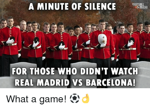 Barcelona, Memes, and Real Madrid: A MINUTE OF SILENCEANA  4.  FOR THOSE WHO DIDN'T WATCH  REAL MADRID VS BARCELONA! What a game! ⚽👌