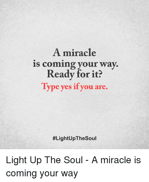 Memes, 🤖, and Yes: A miracle  is coming your way  Ready for it?  Type yes if you are.  Light Up The Soul - A miracle is coming your way