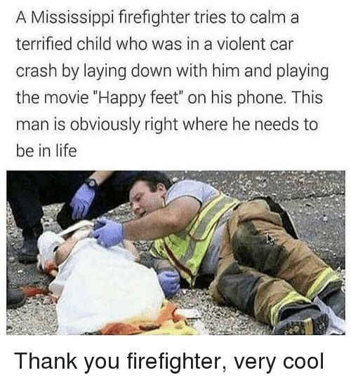 """laying down: A Mississippi firefighter tries to calm a  terrified child who was in a violent car  crash by laying down with him and playing  the movie """"Happy feet"""" on his phone. This  man is obviously right where he needs to  be in life Thank you firefighter, very cool"""