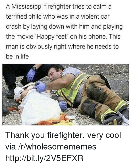 """laying down: A Mississippi firefighter tries to calm a  terrified child who was in a violent car  crash by laying down with him and playing  the movie """"Happy feet"""" on his phone. This  man is obviously right where he needs to  be in life Thank you firefighter, very cool via /r/wholesomememes http://bit.ly/2V5EFXR"""