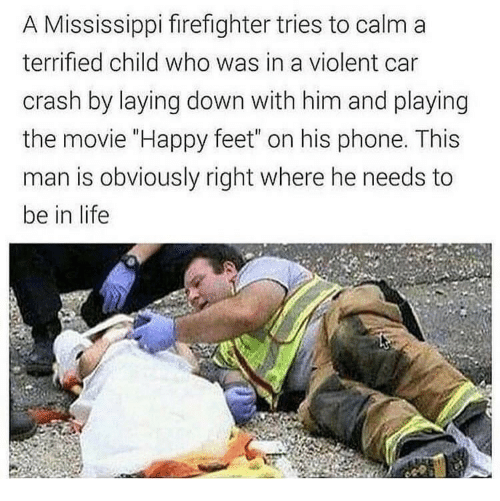 """laying down: A Mississippi firefighter tries to calm a  terrified child who was in a violent car  crash by laying down with him and playing  the movie """"Happy feet"""" on his phone. This  man is obviously right where he needs to  be in life"""