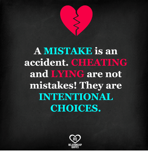Cheating, Memes, and Quotes: A MISTAKE is an  accident.  CHEATING  and  LYING  are not  mistakes! They are  INTENTIONAL  CHOICES.  RO  RELATIONSHIP  QUOTES