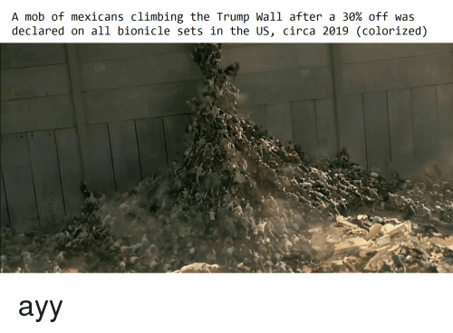 Trump Wall: A mob of mexicans climbing the Trump Wall after a 30% off was  declared on all bionicle sets in the US, circa 2019 (colorized) <p>ayy</p>