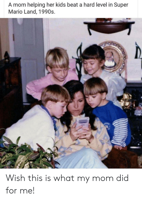 Super Mario: A mom helping her kids beat a hard level in Super  Mario Land, 1990s Wish this is what my mom did for me!