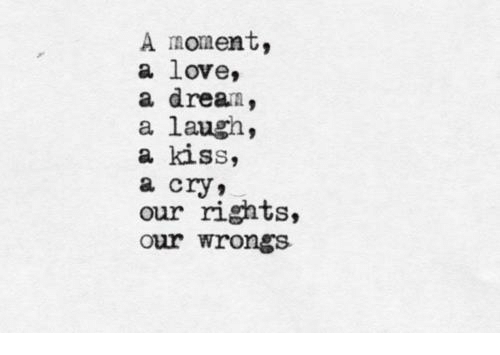 Wrongs: A moment,  a love,  a dream,  a laugh,  a kiss,  a cry,  our rights,  our wrongs