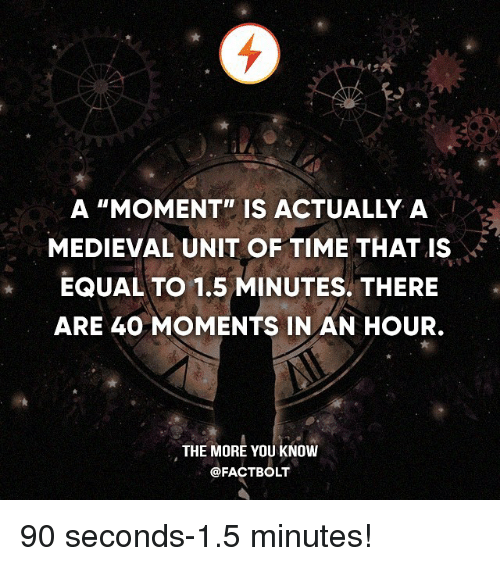 """Memes, The More You Know, and Time: A """"MOMENT"""" IS ACTUALLY A  MEDIEVAL UNIT OF TIME THAT IS  EQUAL TO 1.5 MINUTES THERE  ARE 40 MOMENTS IN AN HOUR.  THE MORE YOU KNOW  @FACT BOLT 90 seconds-1.5 minutes!"""