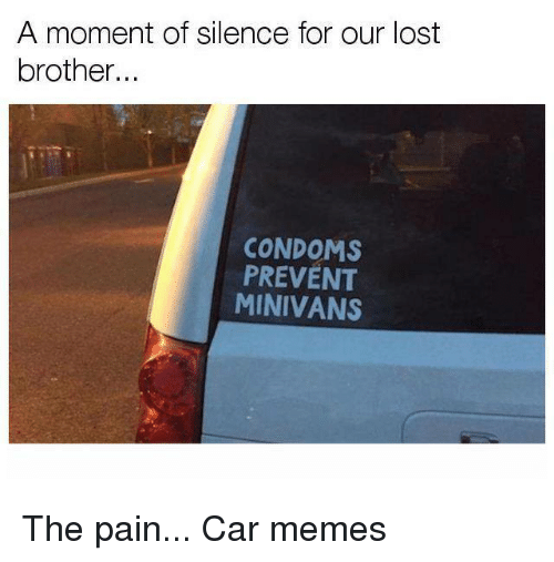Car Memes: A moment of silence for our lost  brother...  CONDOMS  PREVENT  MINIVANS The pain... Car memes