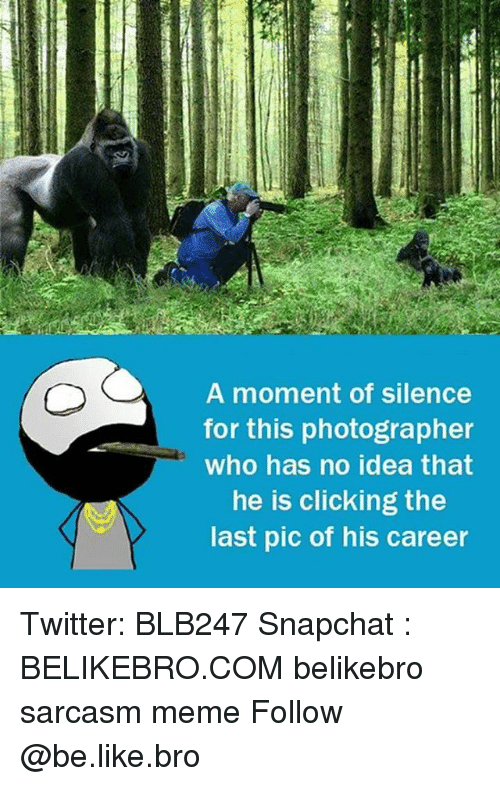 moment: A moment of silence  for this photographer  who has no idea that  he is clicking the  last pic of his career Twitter: BLB247 Snapchat : BELIKEBRO.COM belikebro sarcasm meme Follow @be.like.bro