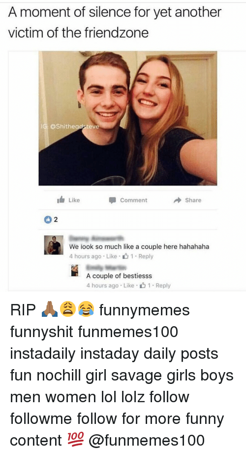 Memes, 🤖, and Fun: A moment of silence for yet another  victim of the friendzone  IG: @Shithead teve  Like  Share  Comment  We look so much like a couple here hahahaha  4 hours ago Like  1 Reply  A couple of bestiesss  4 hours ago Like 1. Reply RIP 🙏🏾😩😂 funnymemes funnyshit funmemes100 instadaily instaday daily posts fun nochill girl savage girls boys men women lol lolz follow followme follow for more funny content 💯 @funmemes100