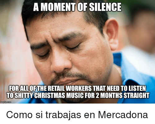 christmas-music: A MOMENT OF SILENCE  FORALL OFTHE RETAIL WORKERS THAT NEED TO LISTEN  TOSHITTY CHRISTMAS MUSIC FOR 2 MONTHS STRAIGHT  imgfip.com <p>Como si trabajas en Mercadona</p>