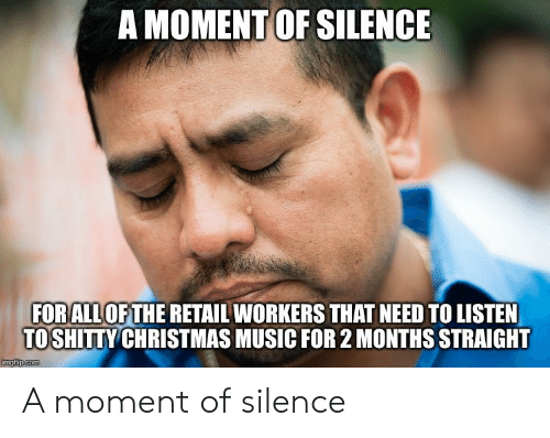 christmas-music: A MOMENT OF SILENCE  FORALL OFTHE RETAIL WORKERS THAT NEED TO LISTEN  TOSHITTY CHRISTMAS MUSIC FOR 2 MONTHS STRAIGHT  imgfip.com A moment of silence