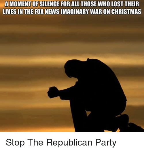 Memes, Republican Party, and 🤖: A MOMENT OFSILENCE FOR ALL THOSE WHO LOST THEIR  LIVES IN THE FOX NEWSIMAGINARY WARON CHRISTMAS Stop The Republican Party